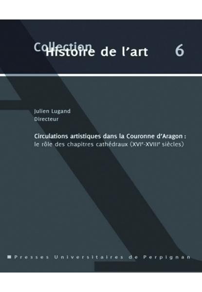 Julien Lugand, Circulations artistiques dans la Couronne d'Aragon. Le rôle des chapitres cathédraux (XVIe-XVIII siècles)